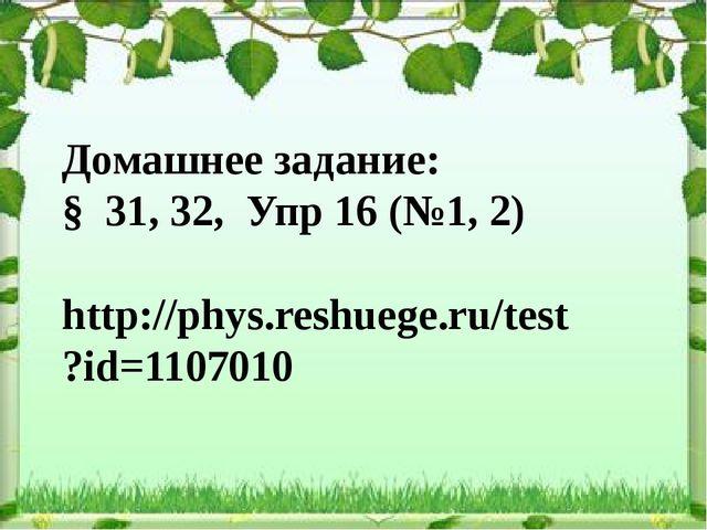 Домашнее задание: § 31, 32, Упр 16 (№1, 2) http://phys.reshuege.ru/test?id=11...