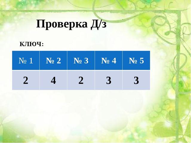 Проверка Д/з КЛЮЧ: №1 № 2 № 3 № 4 № 5 2 4 2 3 3