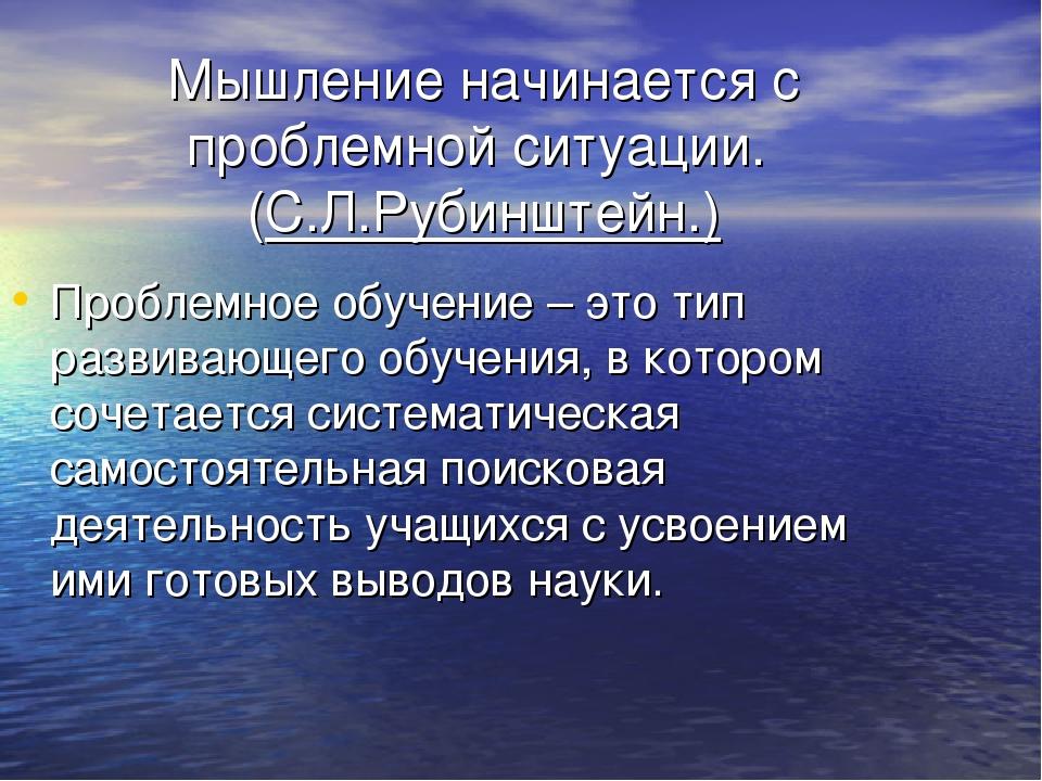 Мышление начинается с проблемной ситуации. (С.Л.Рубинштейн.) Проблемное обуче...