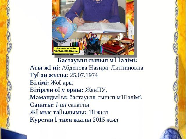 Бастауыш сынып мұғалімі: Аты-жөні: Абденова Назира Литпиновна Туған жылы: 25....