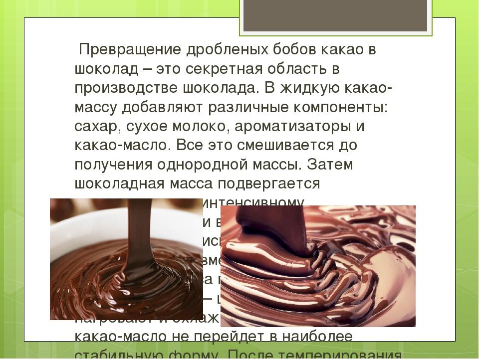 Превращение дробленых бобов какао в шоколад – это секретная область в произв...