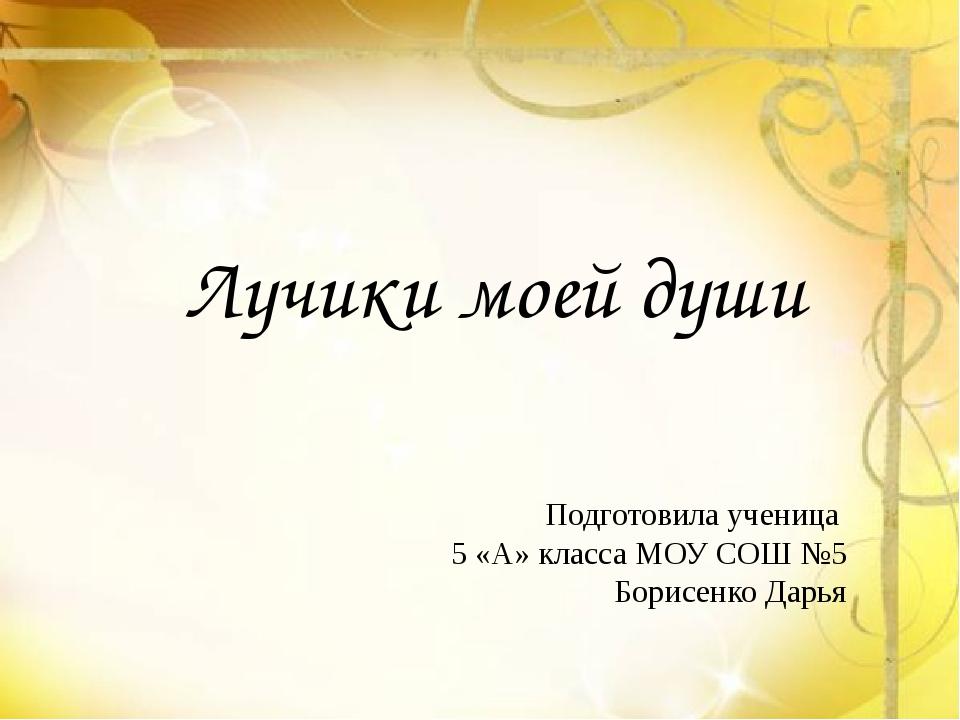 Лучики моей души Подготовила ученица 5 «А» класса МОУ СОШ №5 Борисенко Дарья
