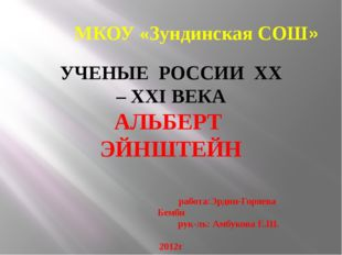 МКОУ «Зундинская СОШ» УЧЕНЫЕ РОССИИ ХХ – ХХI ВЕКА АЛЬБЕРТ ЭЙНШТЕЙН работа:Эрд