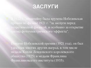 ЗАСЛУГИ В 1922 г. Эйнштейну была вручена Нобелевская премия по физике 1921 г.
