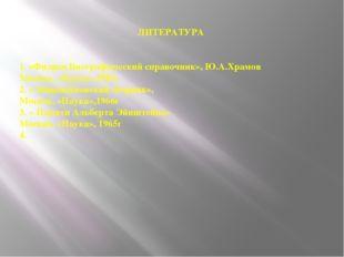 ЛИТЕРАТУРА 1. «Физики.Биографический справочник», Ю.А.Храмов Москва, «Наука»