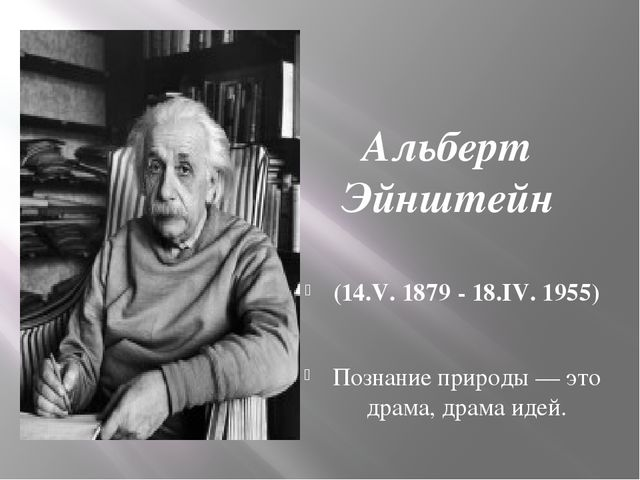Альберт Эйнштейн (14.V. 1879 - 18.IV. 1955) Познание природы — это драма, др...