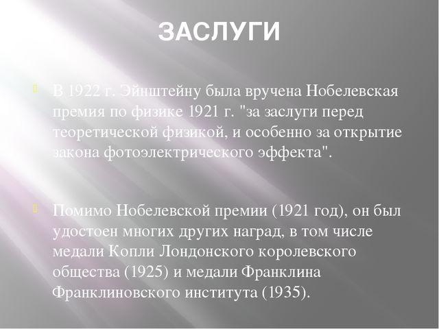 ЗАСЛУГИ В 1922 г. Эйнштейну была вручена Нобелевская премия по физике 1921 г....