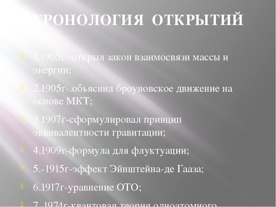 ХРОНОЛОГИЯ ОТКРЫТИЙ 1.1905г.-открыл закон взаимосвязи массы и энергии; 2.1905...