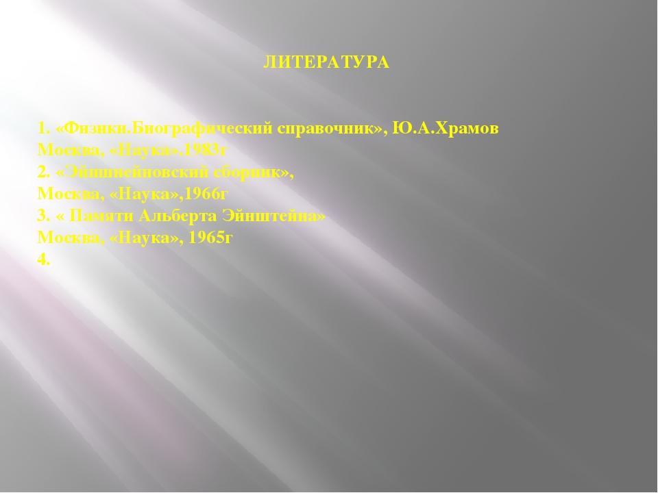 ЛИТЕРАТУРА 1. «Физики.Биографический справочник», Ю.А.Храмов Москва, «Наука»...