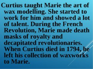 Curtius taught Marie the art of wax modelling. She started to work for him an