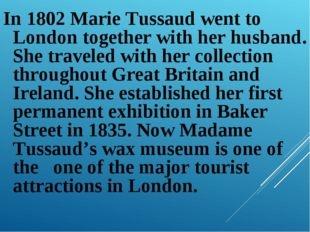 In 1802 Marie Tussaud went to London together with her husband. She traveled