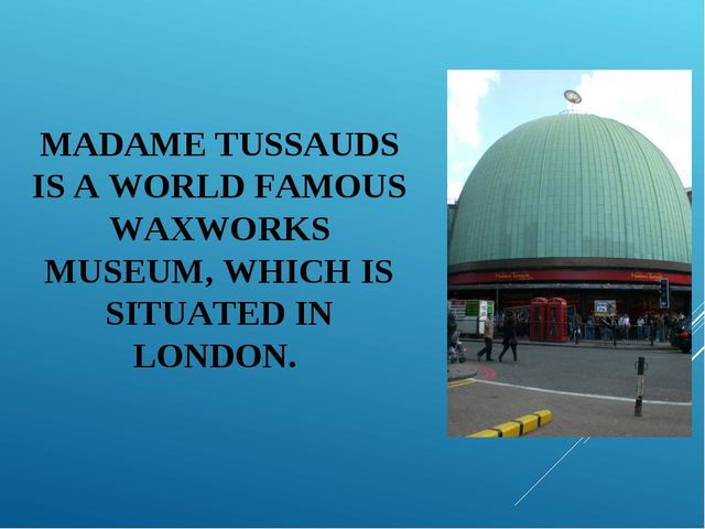 MADAME TUSSAUDS IS A WORLD FAMOUS WAXWORKS MUSEUM, WHICH IS SITUATED IN LONDON.