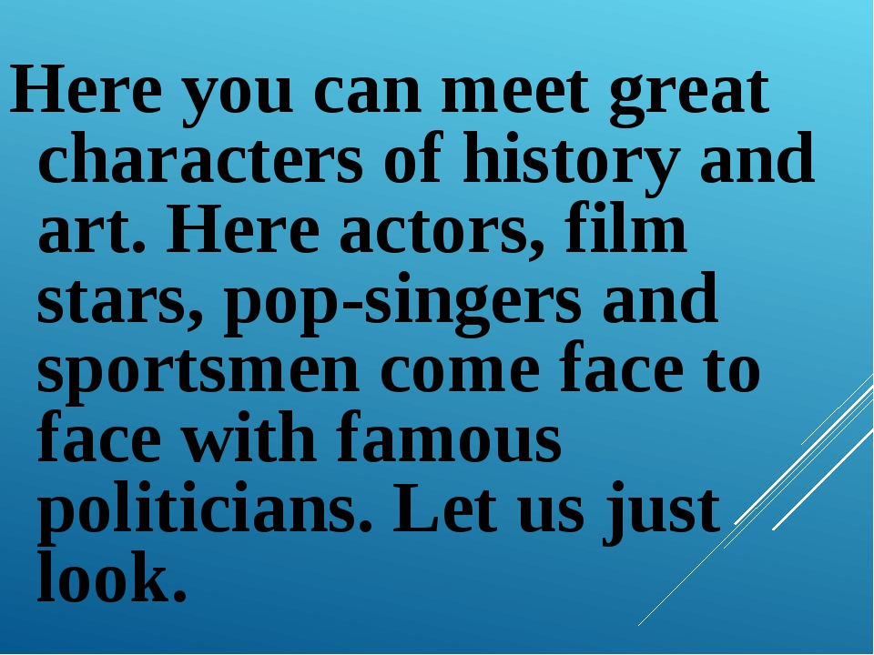 Here you can meet great characters of history and art. Here actors, film star...