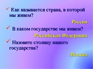 Как называется страна, в которой мы живем? Россия В каком государстве мы жив
