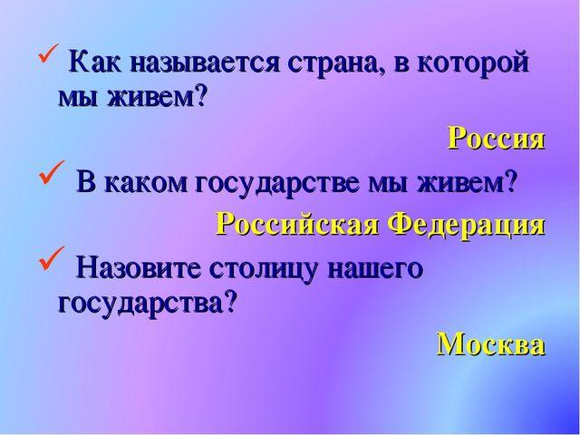 Как называется страна, в которой мы живем? Россия В каком государстве мы жив...
