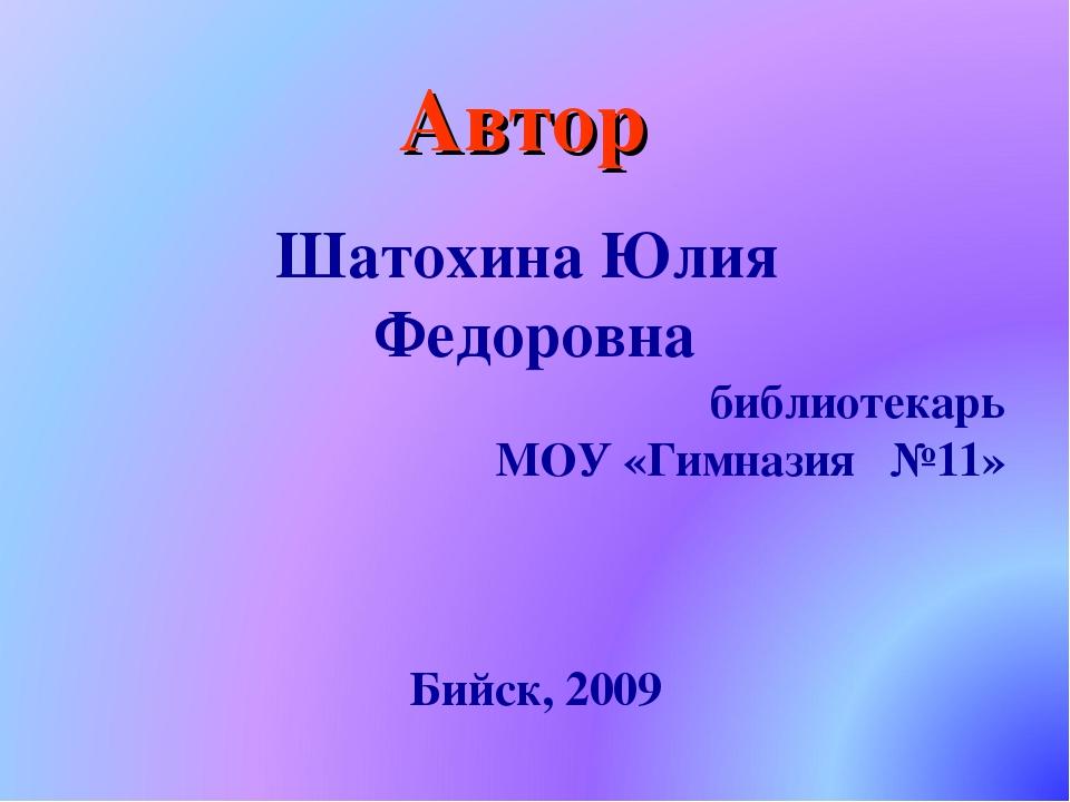 Автор Шатохина Юлия Федоровна библиотекарь МОУ «Гимназия №11» Бийск, 2009