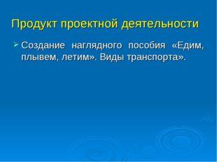 Продукт проектной деятельности Создание наглядного пособия «Едим, плывем, лет