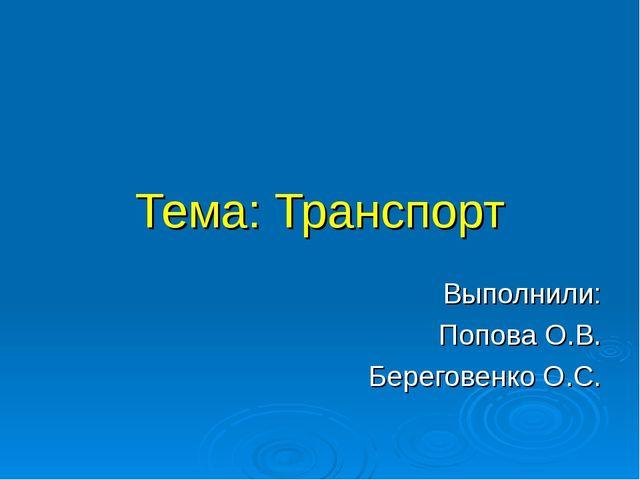 Тема: Транспорт Выполнили: Попова О.В. Береговенко О.С.