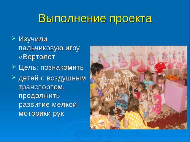 Выполнение проекта Изучили пальчиковую игру «Вертолет Цель: познакомить детей...