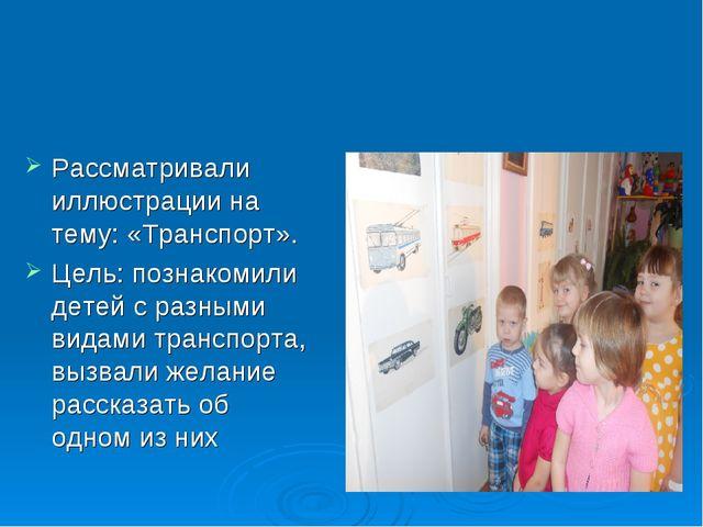 Рассматривали иллюстрации на тему: «Транспорт». Цель: познакомили детей с раз...