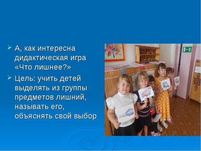 А, как интересна дидактическая игра «Что лишнее?» Цель: учить детей выделять...
