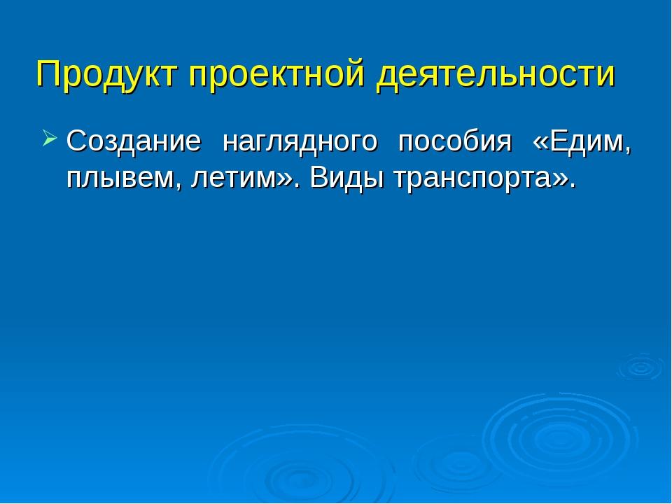 Продукт проектной деятельности Создание наглядного пособия «Едим, плывем, лет...