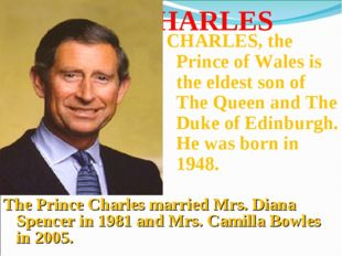 CHARLES CHARLES, the Prince of Wales is the eldest son of The Queen and The