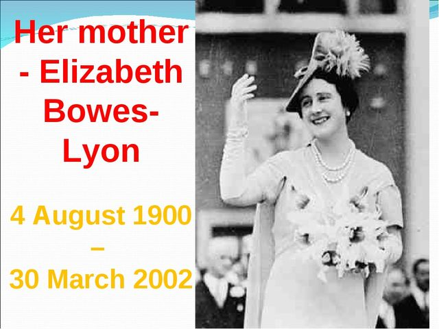 Her mother - Elizabeth Bowes-Lyon 4 August 1900 – 30 March 2002