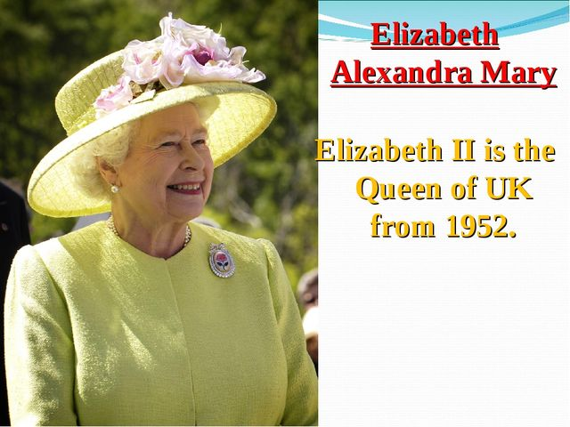 Elizabeth Alexandra Mary Elizabeth II is the Queen of UK from 1952.