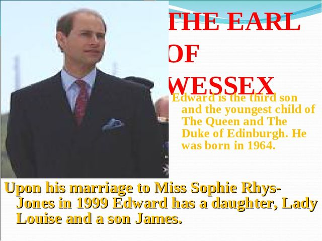 THE EARL OF WESSEX Edward is the third son and the youngest child of The Quee...