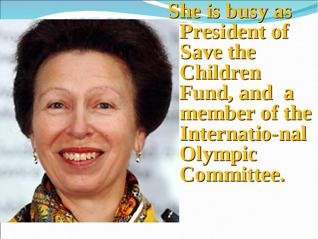 She is busy as President of Save the Children Fund, and a member of the Inter...