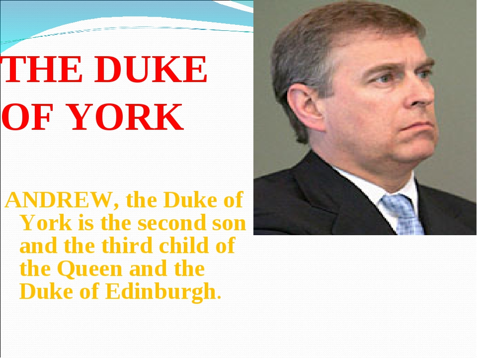 THE DUKE OF YORK ANDREW, the Duke of York is the second son and the third chi...