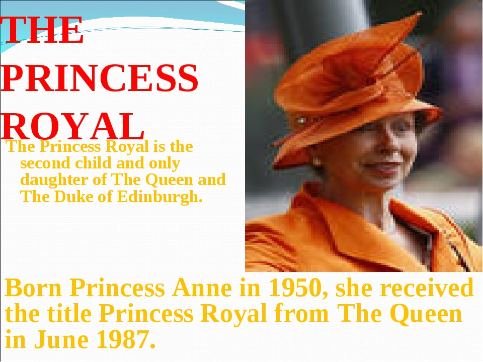THE PRINCESS ROYAL The Princess Royal is the second child and only daughter o...