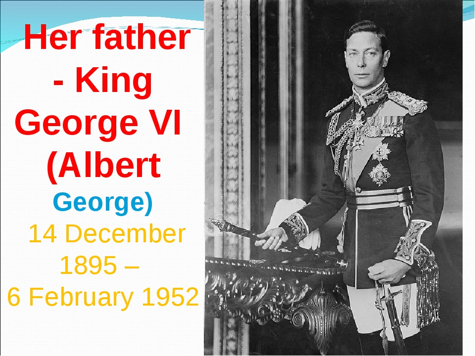 Her father - King George VI (Albert George) 14 December 1895 – 6 February 1952