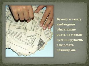 Бумагу и газету необходимо обязательно рвать на мелкие кусочки руками, а не р