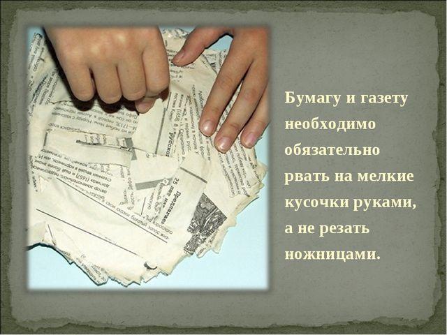 Бумагу и газету необходимо обязательно рвать на мелкие кусочки руками, а не р...