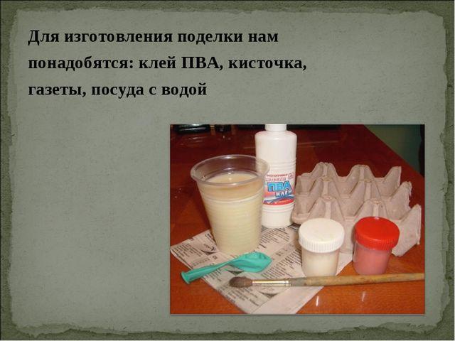 Для изготовления поделки нам понадобятся: клей ПВА, кисточка, газеты, посуда...