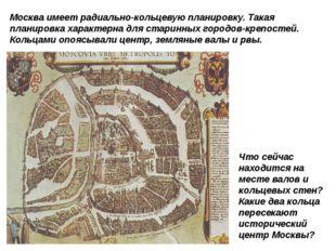 Москва имеет радиально-кольцевую планировку. Такая планировка характерна для