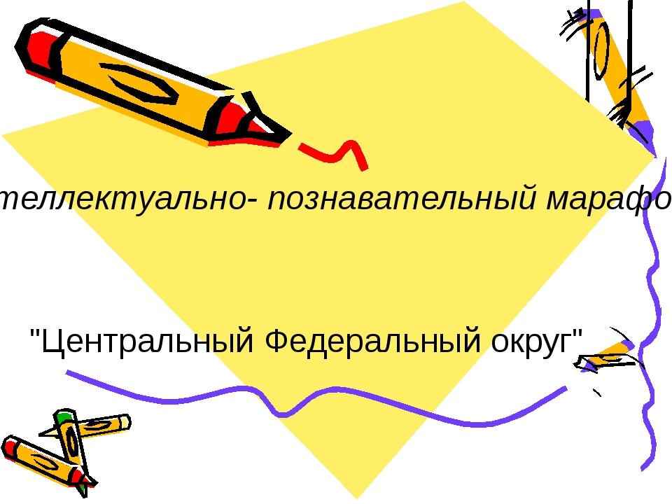 """Интеллектуально- познавательный марафон """"Центральный Федеральный округ"""""""