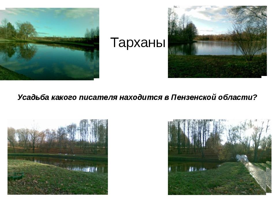 Тарханы Усадьба какого писателя находится в Пензенской области?