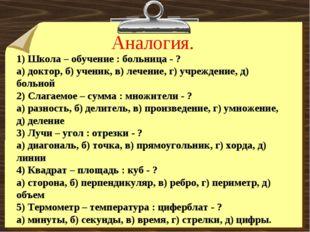 Аналогия. 1) Школа – обучение : больница - ? а) доктор, б) ученик, в) лечение