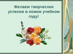 Желаем творческих успехов в новом учебном году!
