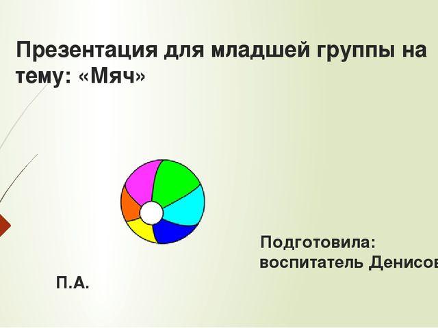 Презентация для младшей группы на тему: «Мяч» Подготовила: воспитатель Денисо...