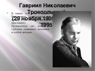 Гавриил Николаевич Троепольский (29 ноября 1905 – 30 июня 1995) В нашем селе