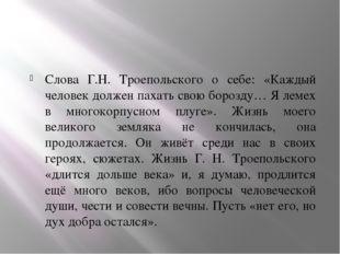 Слова Г.Н. Троепольского о себе: «Каждый человек должен пахать свою борозду…