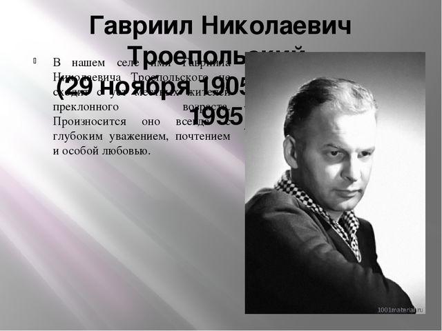 Гавриил Николаевич Троепольский (29 ноября 1905 – 30 июня 1995) В нашем селе...