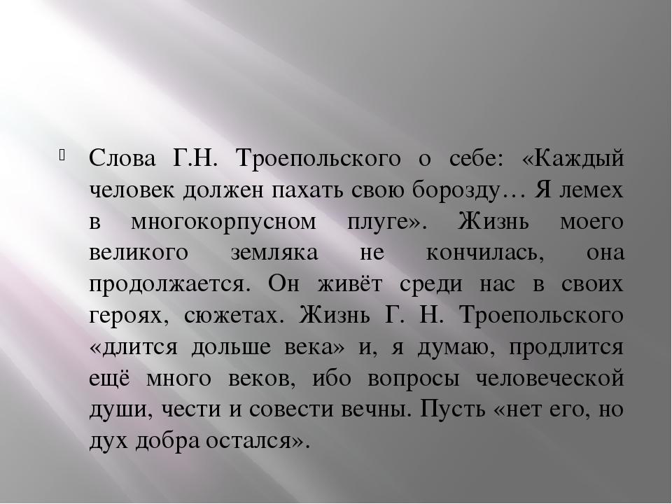 Слова Г.Н. Троепольского о себе: «Каждый человек должен пахать свою борозду…...