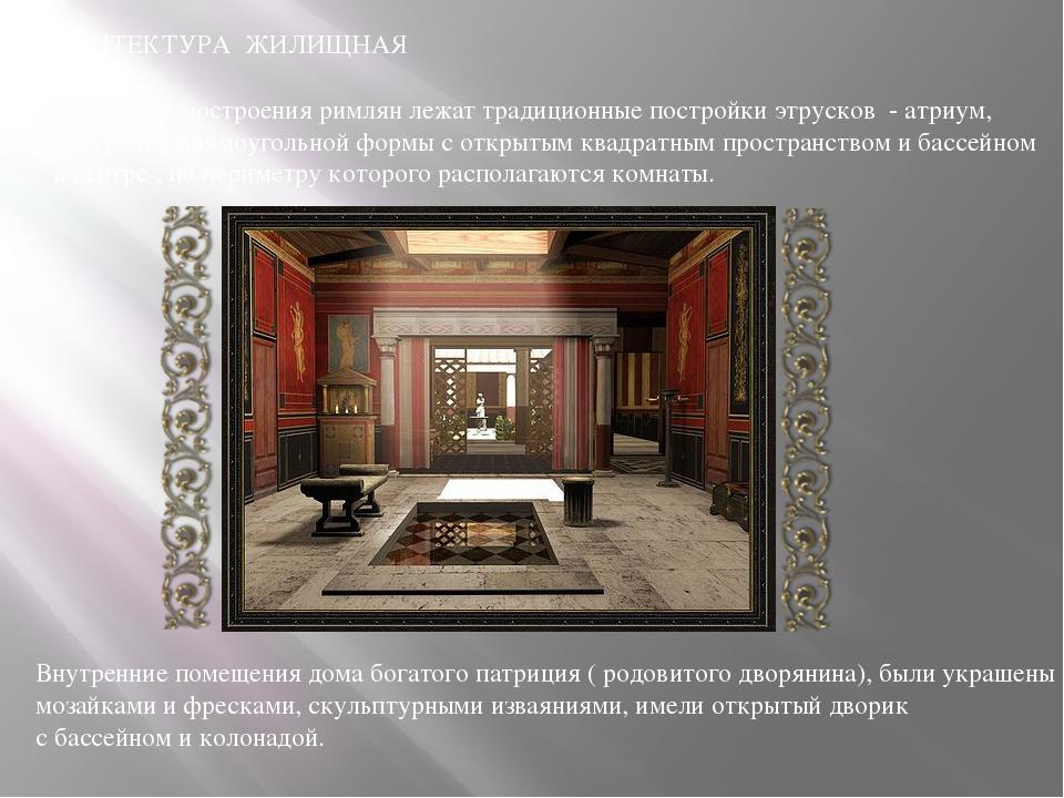 АРХИТЕКТУРА ЖИЛИЩНАЯ В основе домостроения римлян лежат традиционные постройк...