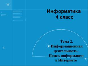 Информатика 4 класс Тема 2. Информационная деятельность. Поиск информации в И