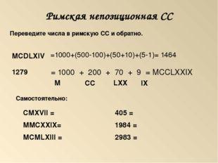 Римская непозиционная СС =1000+(500-100)+(50+10)+(5-1)= 1464 = 1000 + 200 + 7
